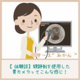 【体験談】鎮静剤を使用した胃カメラは『処置中のことが全く記憶にございません!』